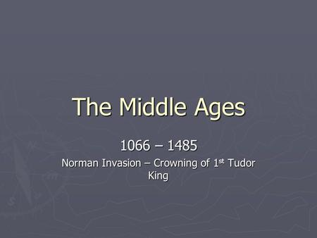 The Middle Ages 1066 – 1485 Norman Invasion – Crowning of 1 st Tudor King.