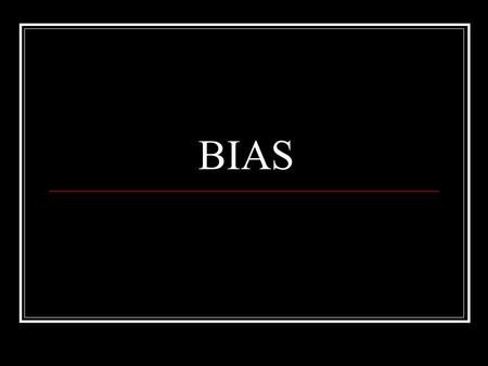 BIAS. What is BIAS? Bias is a leaning in a particular direction or a tendency to think or feel in a particular manner. Example: Terri loves sports while.