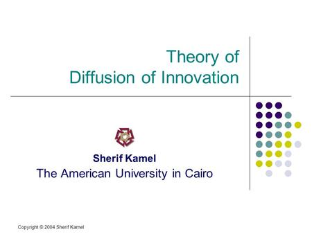 Copyright © 2004 Sherif Kamel Theory of Diffusion of Innovation Sherif Kamel The American University in Cairo.