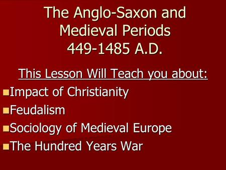 The Anglo-Saxon and Medieval Periods 449-1485 A.D. This Lesson Will Teach you about: Impact of Christianity Impact of Christianity Feudalism Feudalism.