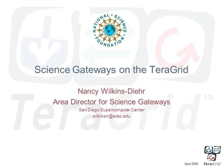 April 2006 Science Gateways on the TeraGrid Nancy Wilkins-Diehr Area Director for Science Gateways San Diego Supercomputer Center