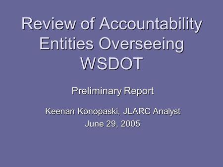 Review of Accountability Entities Overseeing WSDOT Preliminary Report Keenan Konopaski, JLARC Analyst June 29, 2005.