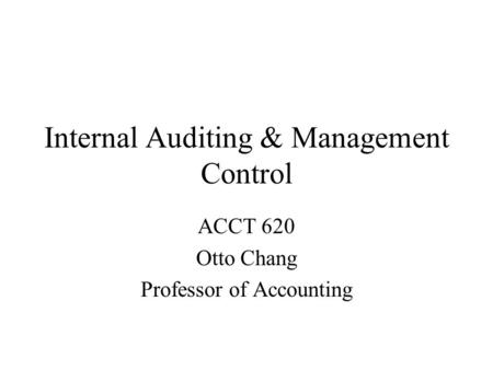 Internal Auditing & Management Control ACCT 620 Otto Chang Professor of Accounting.