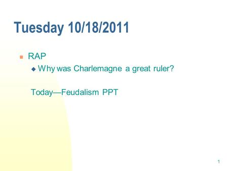 1 Tuesday 10/18/2011 RAP  Why was Charlemagne a great ruler? Today—Feudalism PPT.