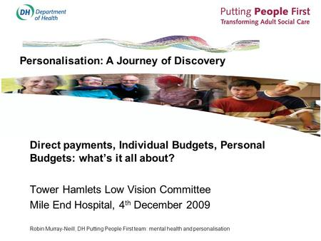 Personalisation: A Journey of Discovery Direct payments, Individual Budgets, Personal Budgets: what's it all about? Tower Hamlets Low Vision Committee.