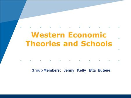 Western <strong>Economic</strong> Theories and Schools Group Members: Jenny Kelly Etta Eutene.