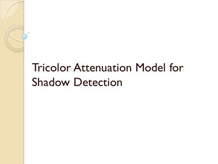 Tricolor Attenuation Model for Shadow Detection. INTRODUCTION Shadows may cause some undesirable problems in many computer vision and image analysis tasks,