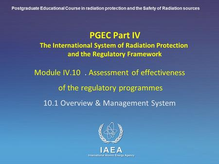 IAEA International Atomic Energy Agency PGEC Part IV The International System of Radiation Protection and the Regulatory Framework Module IV.10. Assessment.