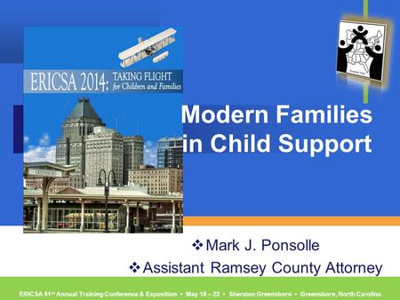 ERICSA 51 st Annual Training Conference & Exposition ▪ May 18 – 22 ▪ Sheraton Greensboro ▪ Greensboro, North Carolina Modern Families in Child Support.