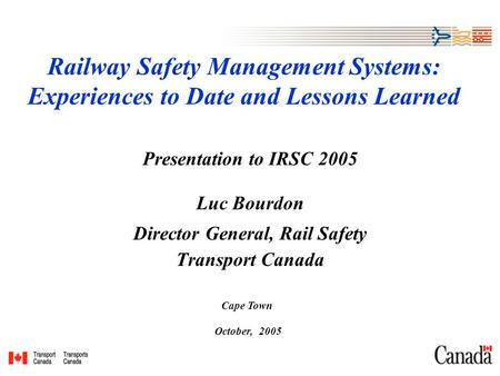 Railway Safety Management Systems: Experiences to Date and Lessons Learned Presentation to IRSC 2005 Luc Bourdon Director General, Rail Safety Transport.