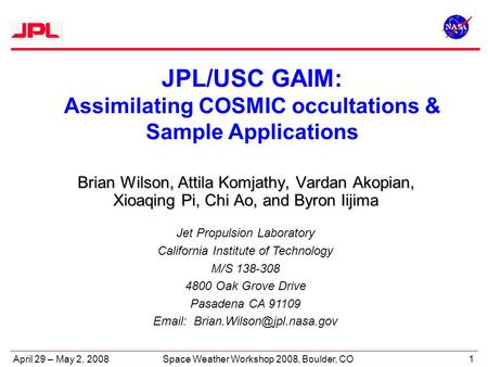 April 29 – May 2, 20081Space Weather Workshop 2008, Boulder, CO JPL/USC GAIM: Assimilating COSMIC occultations & Sample Applications Jet Propulsion Laboratory.