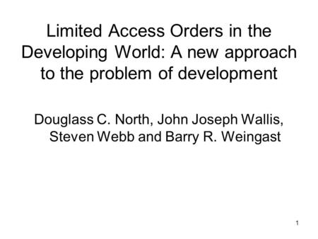 1 Limited Access Orders in the Developing World: A new approach to the problem of development Douglass C. North, John Joseph Wallis, Steven Webb and Barry.