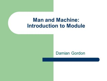 Man and Machine: Introduction to Module Damian Gordon.