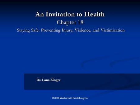 An Invitation to Health Chapter 18 Staying Safe: Preventing Injury, Violence, and Victimization Dr. Lana Zinger ©2004 Wadsworth Publishing Co.