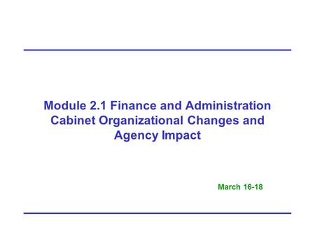 Module 2.1 Finance and Administration Cabinet Organizational Changes and Agency Impact March 16-18.