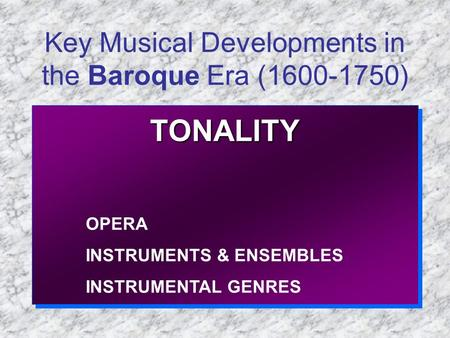 Key Musical Developments in the Baroque Era (1600-1750) TONALITY OPERA INSTRUMENTS & ENSEMBLES INSTRUMENTAL GENRESTONALITY OPERA INSTRUMENTS & ENSEMBLES.