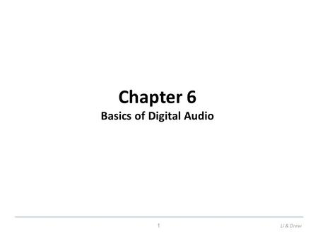 Chapter 6 Basics of Digital Audio 1Li & Drew. Fundamentals of Multimedia, Chapter 6 6.1 Digitization of Sound What is Sound? Sound is a wave phenomenon.
