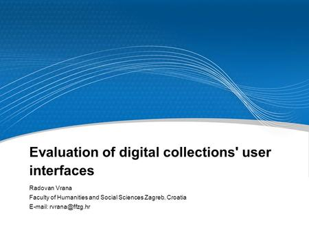 Evaluation of digital collections' user interfaces Radovan Vrana Faculty of Humanities and Social Sciences Zagreb, Croatia