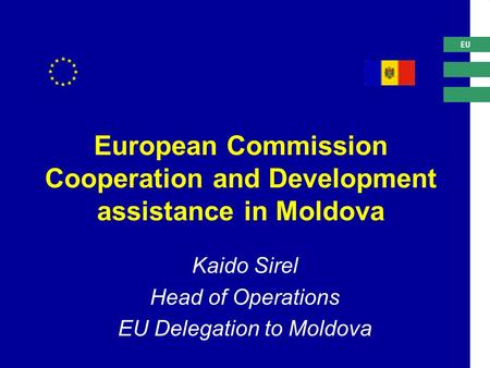 EU European Commission Cooperation and Development assistance in Moldova Kaido Sirel Head of Operations EU Delegation to Moldova.