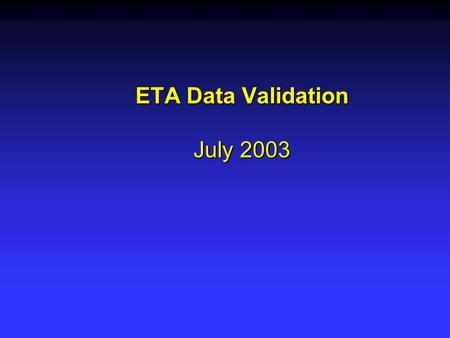 ETA Data Validation July 2003. Overall ETA Data Validation Project Goals Develop a comprehensive, systematic data validation system to ensure data integrity.