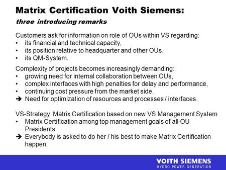 Matrix Certification Voith Siemens: three introducing remarks Customers ask for information on role of OUs within VS regarding: its financial and technical.
