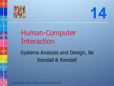 Copyright © 2011 Pearson Education, Inc. Publishing as Prentice Hall Human-Computer Interaction Systems Analysis and Design, 8e Kendall & Kendall 14.