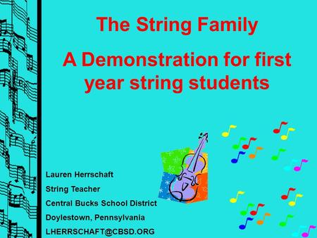 Lauren Herrschaft String Teacher Central Bucks School District Doylestown, Pennsylvania The String Family A Demonstration for first.
