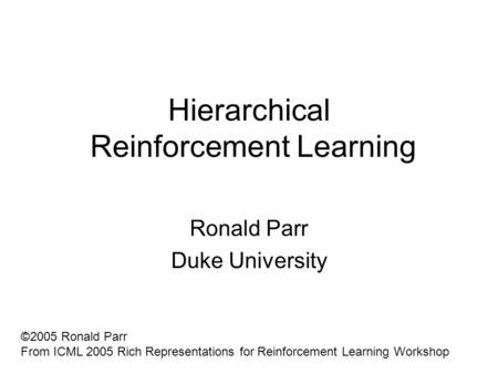 Hierarchical Reinforcement Learning Ronald Parr Duke University ©2005 Ronald Parr From ICML 2005 Rich Representations for Reinforcement Learning Workshop.
