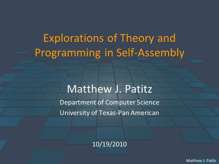 Matthew J. Patitz Explorations of Theory and Programming in Self-Assembly Matthew J. Patitz Department of Computer Science University of Texas-Pan American.
