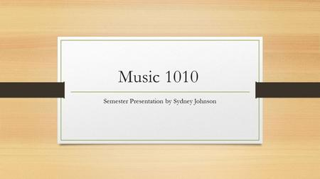 Music 1010 Semester Presentation by Sydney Johnson.