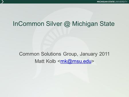 InCommon Michigan State Common Solutions Group, January 2011 Matt Kolb