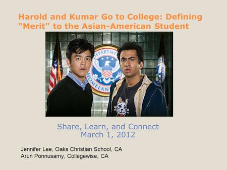 "Harold and Kumar Go to College: Defining ""Merit"" to the Asian-American Student Share, Learn, and Connect March 1, 2012 Jennifer Lee, Oaks Christian School,"