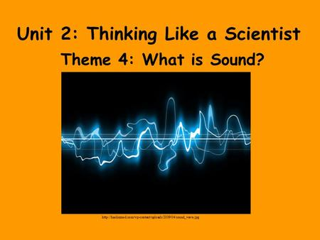 Unit 2: Thinking Like a Scientist Theme 4: What is Sound?