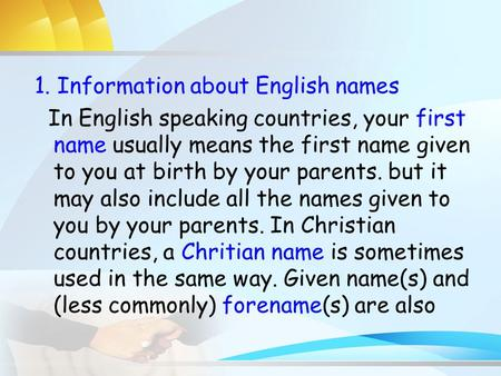 1. Information about English names In English speaking countries, your first name usually means the first name given to you at birth by your parents. but.