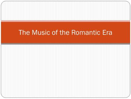 The Music of the Romantic Era. Historical Background Music is affected by many things; ideas, attitudes, discoveries, inventions, and historical events.