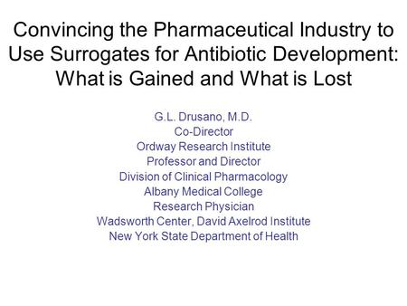 Convincing the Pharmaceutical Industry to Use Surrogates for Antibiotic Development: What is Gained and What is Lost G.L. Drusano, M.D. Co-Director Ordway.