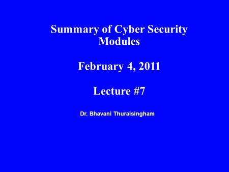 Dr. Bhavani Thuraisingham Summary of Cyber Security Modules February 4, 2011 Lecture #7.