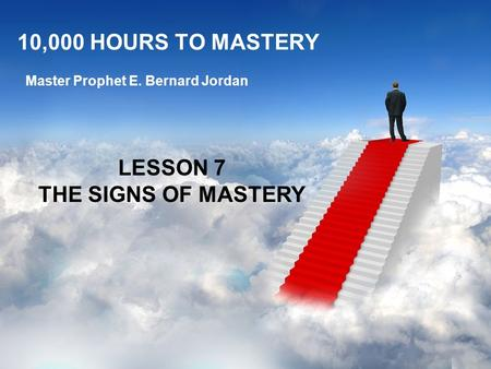 10,000 HOURS TO MASTERY Master Prophet E. Bernard Jordan LESSON 7 THE SIGNS OF MASTERY.