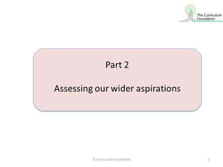© Curriculum Foundation1 Part 2 Assessing our wider aspirations Part 2 Assessing our wider aspirations.