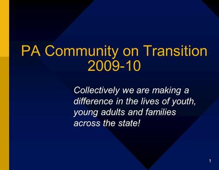 1 PA Community on Transition 2009-10 Collectively we are making a difference in the lives of youth, young adults and families across the state!