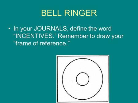 "BELL RINGER In your JOURNALS, define the word ""INCENTIVES."" Remember to draw your ""frame of reference."""