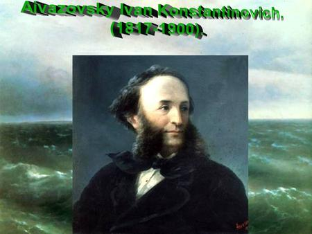 «The Sea is my life. Live I three hundred of years – always would find in the sea something new» (I.K. Aivazovsky).