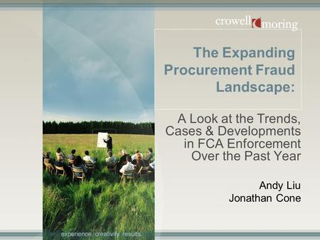 The Expanding Procurement Fraud Landscape: A Look at the Trends, Cases & Developments in FCA Enforcement Over the Past Year Andy Liu Jonathan Cone.