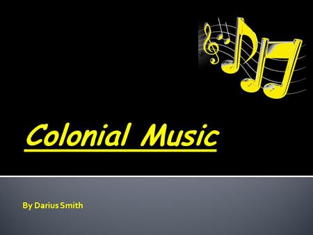 By Darius Smith.  Colonial music was not so much music written in America before the Revolution as it was music that was brought here and helped define.