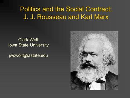 Politics and the <strong>Social</strong> <strong>Contract</strong>: J. J. Rousseau and Karl Marx Clark Wolf Iowa State University