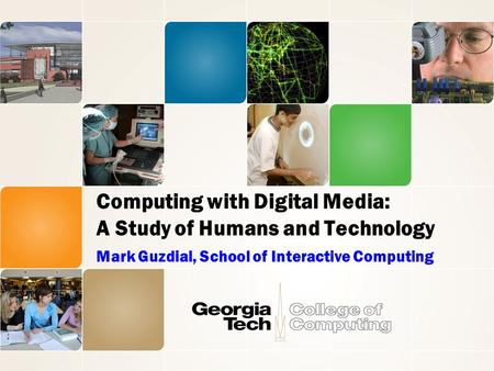 Computing with Digital Media: A Study of Humans and Technology Mark Guzdial, School of Interactive Computing.