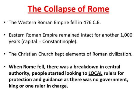 The Collapse of Rome The Western Roman Empire fell in 476 C.E. Eastern Roman Empire remained intact for another 1,000 years (capital = Constantinople).