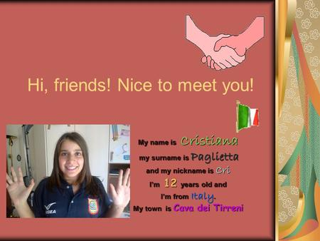 Hi, friends! Nice to meet you! My name is Cristiana my surname is Paglietta my surname is Paglietta and my nickname is Cri I'm 12 years old and I'm from.