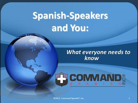 Spanish-Speakers and You: What everyone needs to know 1©2012, Command Spanish®, Inc..