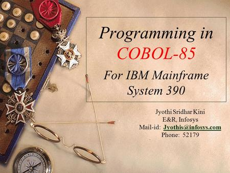 Jyothi Sridhar Kini E&R, Infosys Mail-id: Phone: 52179 Programming in COBOL-85 For IBM Mainframe System 390.